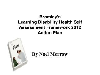 Bromley's  Learning Disability Health Self Assessment Framework 2012  Action Plan