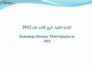 الإدارة التقنية، الربع  الثالث لعام 2012 Technology  Division ,  Third  Quarter  in 2012