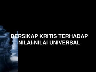 BERSIKAP KRITIS TERHADAP NILAI-NILAI UNIVERSAL