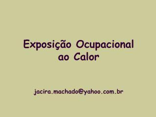 Exposição Ocupacional  ao Calor jacira.machado@yahoo.br
