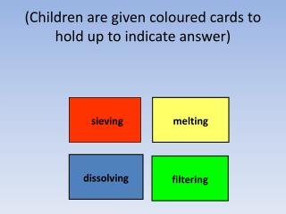 (Children are given coloured cards to hold up to indicate answer)