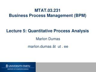 MTAT.03.231 Business Process Management (BPM) Lecture 5: Quantitative Process Analysis