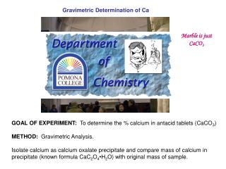 GOAL OF EXPERIMENT:  To determine the  calcium in antacid tablets CaCO3  METHOD:  Gravimetric Analysis.    Isolate calci