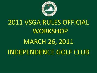 2011 VSGA RULES OFFICIAL WORKSHOP MARCH 26, 2011 INDEPENDENCE GOLF CLUB