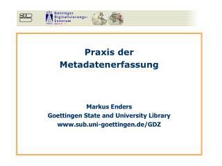 Praxis der Metadatenerfassung Markus Enders Goettingen State and University Library