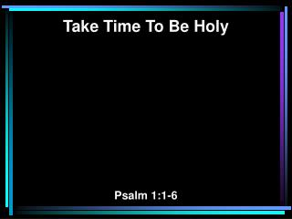 Take Time To Be Holy Psalm 1:1-6