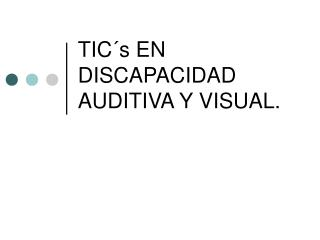 TIC´s EN DISCAPACIDAD AUDITIVA Y VISUAL.