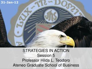 STRATEGIES IN ACTION  Session 5 Professor Hilda L. Teodoro Ateneo Graduate School of Business