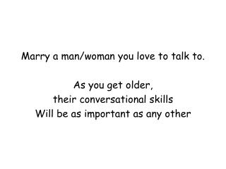 Marry a man/woman you love to talk to.  As you get older,  their conversational skills