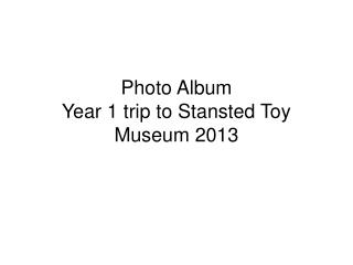 Photo Album Year 1 trip to Stansted Toy Museum 2013