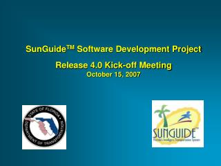 SunGuide TM  Software Development Project Release 4.0 Kick-off Meeting October 15, 2007