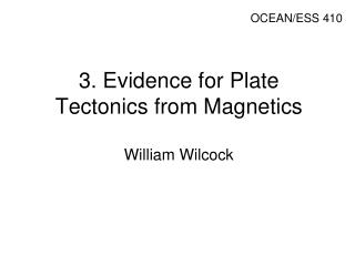 3. Evidence for Plate Tectonics from Magnetics William Wilcock