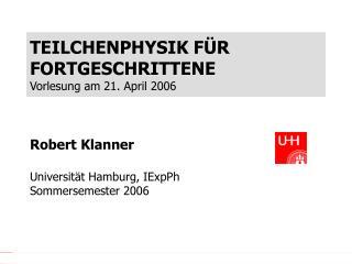 TEILCHENPHYSIK F ÜR FORTGESCHRITTENE Vorlesung am 21. April 2006