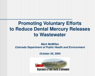 Promoting Voluntary Efforts to Reduce Dental Mercury Releases to Wastewater  Mark McMillan Colorado Department of Public