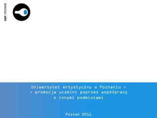 Uniwersytet Artystyczny w Poznaniu - - promocja uczelni poprzez wsp�?prac? z innymi podmiotami