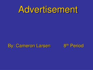 Advertisement By: Cameron Larsen		8 th  Period