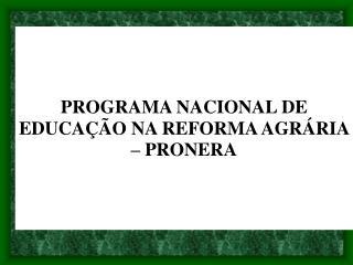 PROGRAMA NACIONAL DE EDUCA��O NA REFORMA AGR�RIA � PRONERA