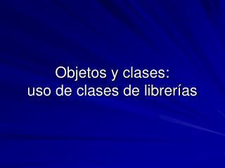 Objetos y clases: uso de clases de librerías