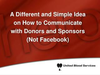 A Different and Simple Idea  on How to Communicate  with Donors and Sponsors  (Not Facebook)