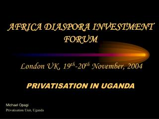 AFRICA DIASPORA INVESTMENT FORUM  London UK, 19 th -20 th  November, 2004 PRIVATISATION IN UGANDA