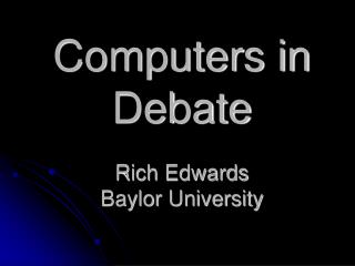 Computers in Debate Rich Edwards Baylor University