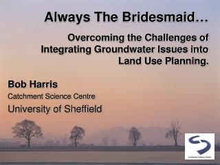 Bob Harris Catchment Science Centre University of Sheffield