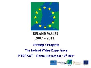 Strategic Projects  The Ireland Wales Experience INTERACT � Rome, November 10 th  2011
