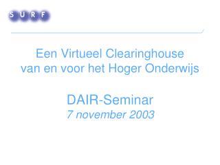 Een Virtueel Clearinghouse  van en voor het Hoger Onderwijs DAIR-Seminar 7 november 2003