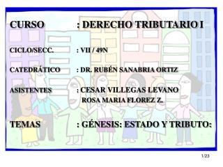 CURSO: DERECHO TRIBUTARIO I CICLO/SECC.: VII / 49N CATEDRÁTICO: DR. RUBÉN SANABRIA ORTIZ