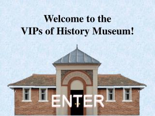 Welcome to the  VIPs of History Museum!