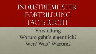 Industriemeister- Fortbildung Fach: Recht