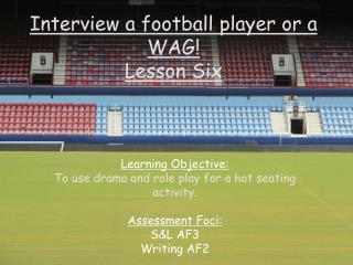Interview a football player or a WAG! Lesson Six