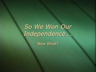 So We Won Our Independence….