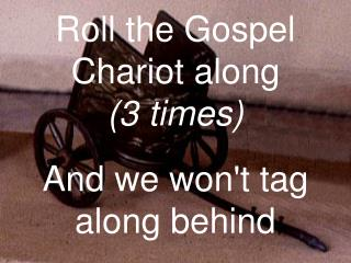 Roll the Gospel Chariot along (3 times) And we won't tag along behind
