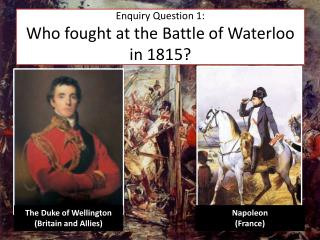 Enquiry Question 1: Who fought at the Battle of Waterloo in 1815?