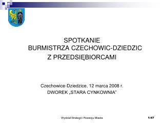 SPOTKANIE BURMISTRZA CZECHOWIC-DZIEDZIC  Z PRZEDSIĘBIORCAMI Czechowice-Dziedzice, 12 marca 2008 r.