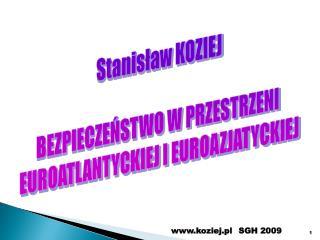 Stanisław KOZIEJ BEZPIECZEŃSTWO W PRZESTRZENI  EUROATLANTYCKIEJ I EUROAZJATYCKIEJ