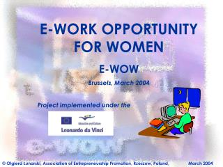 E-WORK OPPORTUNITY FOR WOMEN E-WOW Brussels, March 2004 Project implemented under the