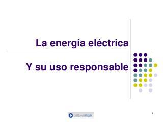La energía eléctrica Y su uso responsable