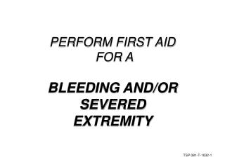 PERFORM FIRST AID  FOR A BLEEDING AND/OR SEVERED EXTREMITY