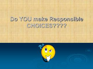 Do YOU make Responsible CHOICES????