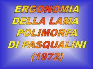ERGONOMIA DELLA LAMA  POLIMORFA DI PASQUALINI (1972)