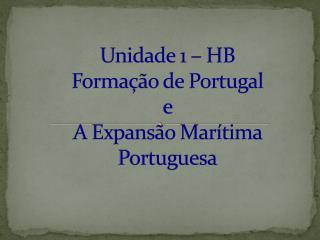 Unidade 1 – HB  Formação de Portugal  e  A Expansão Marítima Portuguesa
