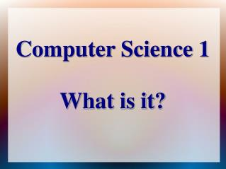 Computer Science 1 What is it?