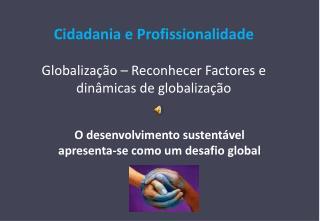 Cidadania e Profissionalidade Globalização – Reconhecer Factores e dinâmicas de globalização