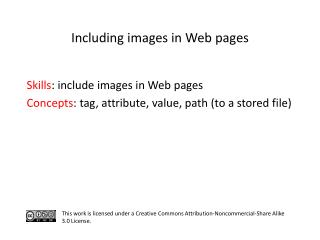 S kills : include images in Web pages C oncepts : tag, attribute, value, path (to a stored file)
