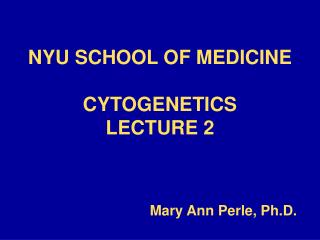 NYU SCHOOL OF MEDICINE CYTOGENETICS  LECTURE 2