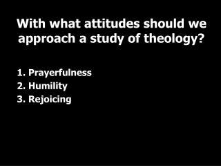 1. Prayerfulness 2. Humility 3. Rejoicing