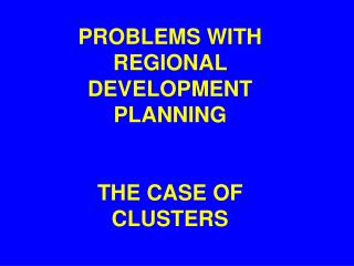 PROBLEMS WITH REGIONAL DEVELOPMENT PLANNING  THE CASE OF CLUSTERS