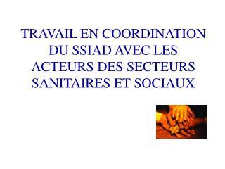 TRAVAIL EN COORDINATION DU SSIAD AVEC LES ACTEURS DES SECTEURS SANITAIRES ET SOCIAUX